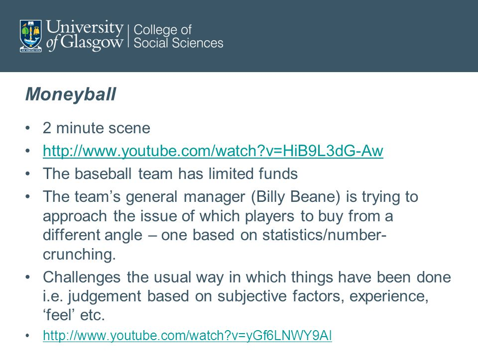 Moneyball 2 minute scene http://www.youtube.com/watch v=HiB9L3dG-Aw The baseball team has limited funds The team's general manager (Billy Beane) is trying to approach the issue of which players to buy from a different angle – one based on statistics/number- crunching.