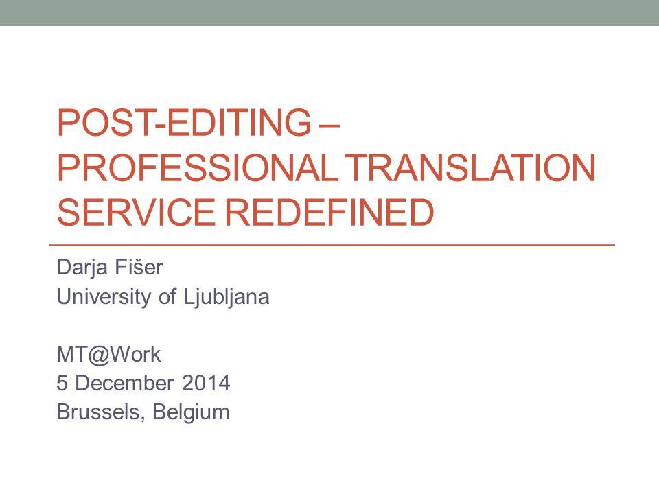 POST-EDITING – PROFESSIONAL TRANSLATION SERVICE REDEFINED Darja Fišer University of Ljubljana MT@Work 5 December 2014 Brussels, Belgium
