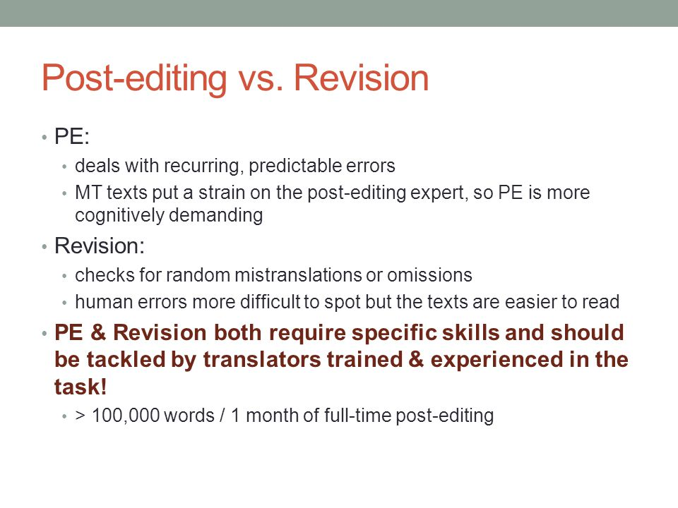 Post-editing vs. Revision PE: deals with recurring, predictable errors MT texts put a strain on the post-editing expert, so PE is more cognitively dem