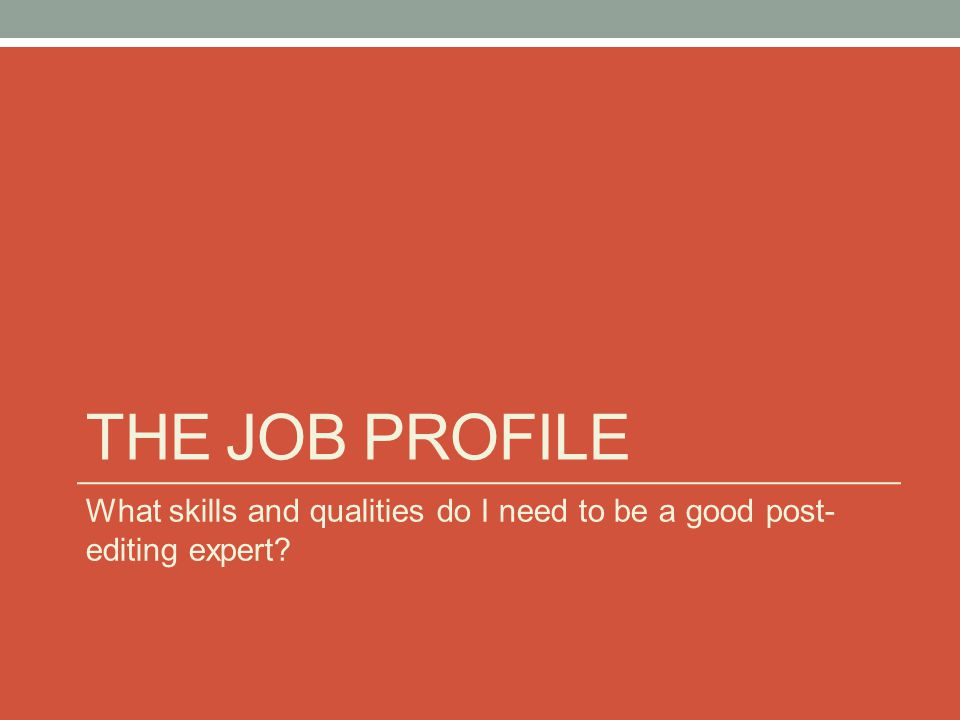 THE JOB PROFILE What skills and qualities do I need to be a good post- editing expert?
