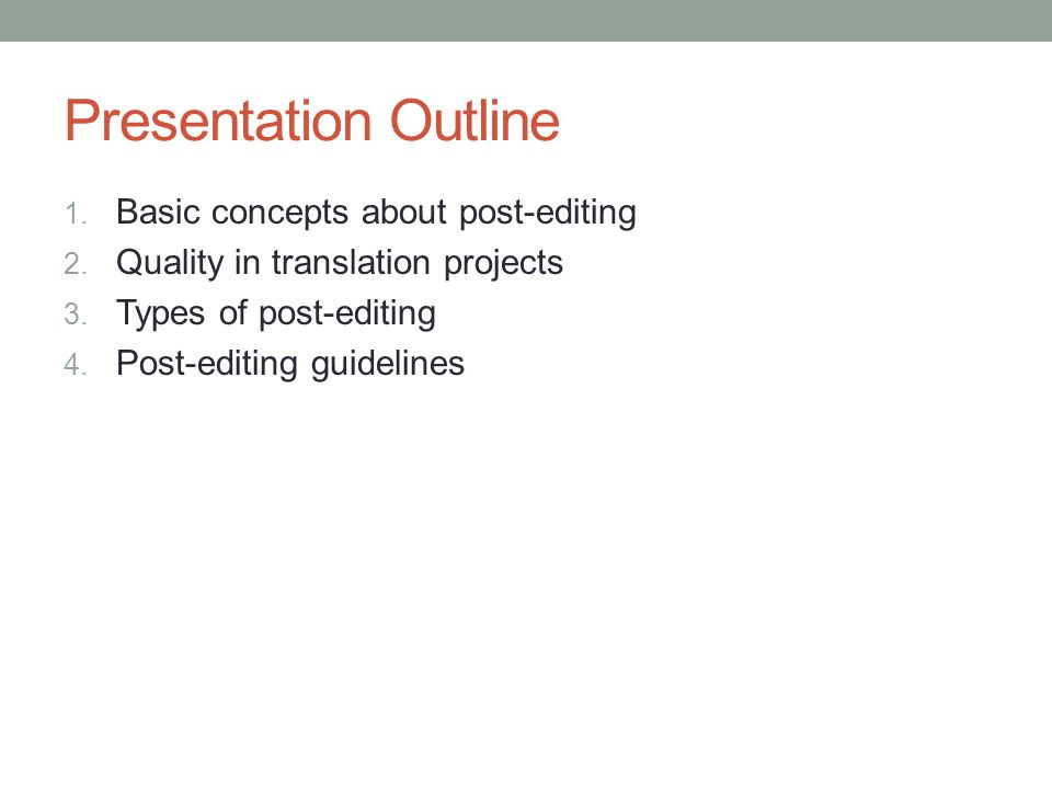Presentation Outline 1. Basic concepts about post-editing 2. Quality in translation projects 3. Types of post-editing 4. Post-editing guidelines