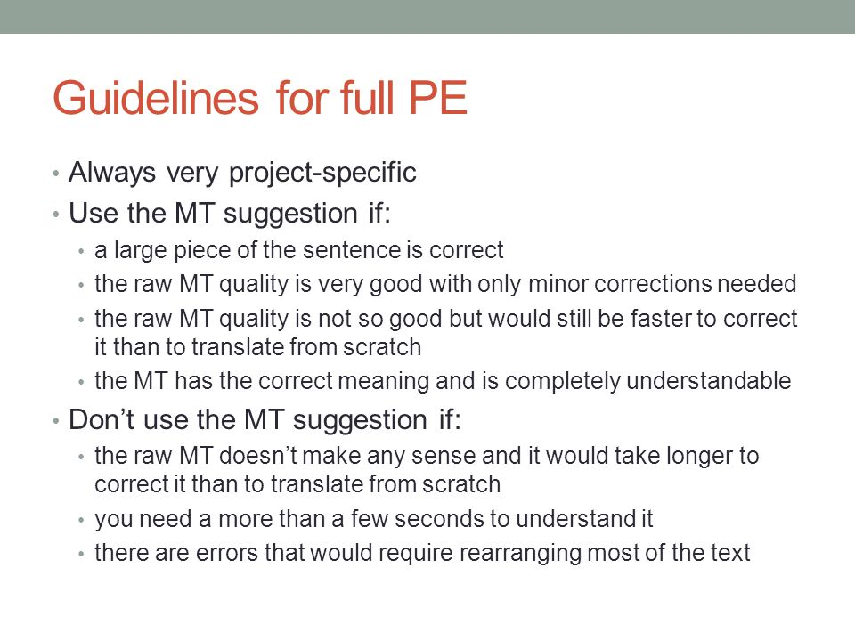 Guidelines for full PE Always very project-specific Use the MT suggestion if: a large piece of the sentence is correct the raw MT quality is very good