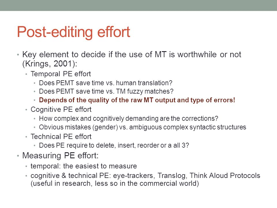 Post-editing effort Key element to decide if the use of MT is worthwhile or not (Krings, 2001): Temporal PE effort Does PEMT save time vs. human trans
