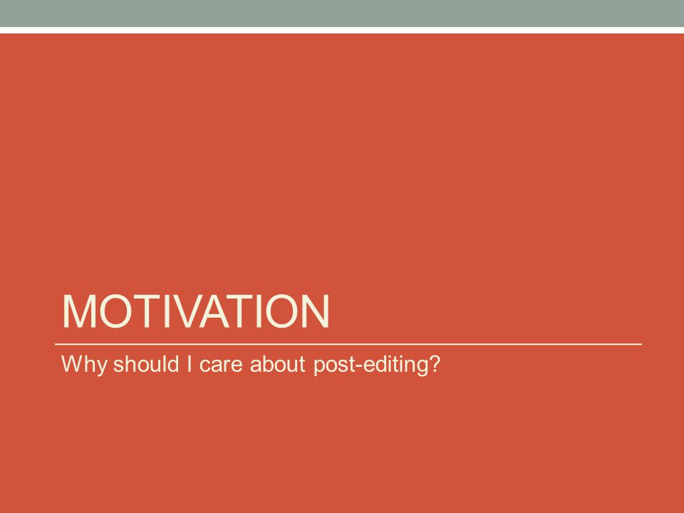 MOTIVATION Why should I care about post-editing?