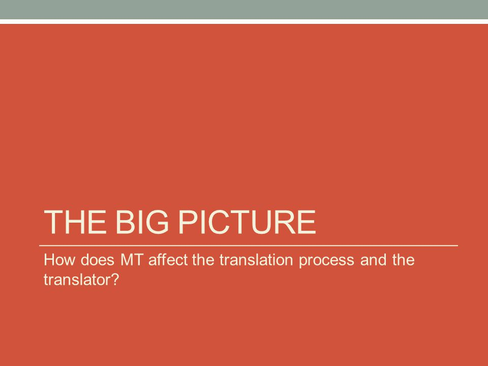 THE BIG PICTURE How does MT affect the translation process and the translator?