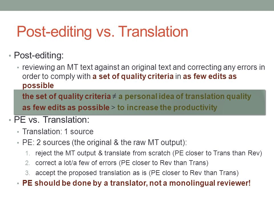 Post-editing vs. Translation Post-editing: reviewing an MT text against an original text and correcting any errors in order to comply with a set of qu
