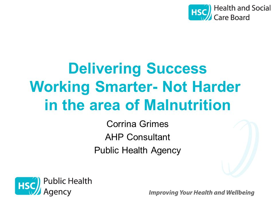 Delivering Success Working Smarter- Not Harder in the area of Malnutrition Corrina Grimes AHP Consultant Public Health Agency