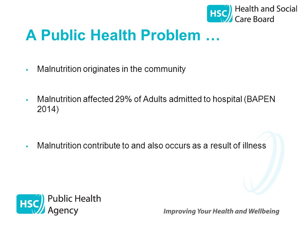 A Public Health Problem …  Malnutrition originates in the community  Malnutrition affected 29% of Adults admitted to hospital (BAPEN 2014)  Malnutrition contribute to and also occurs as a result of illness