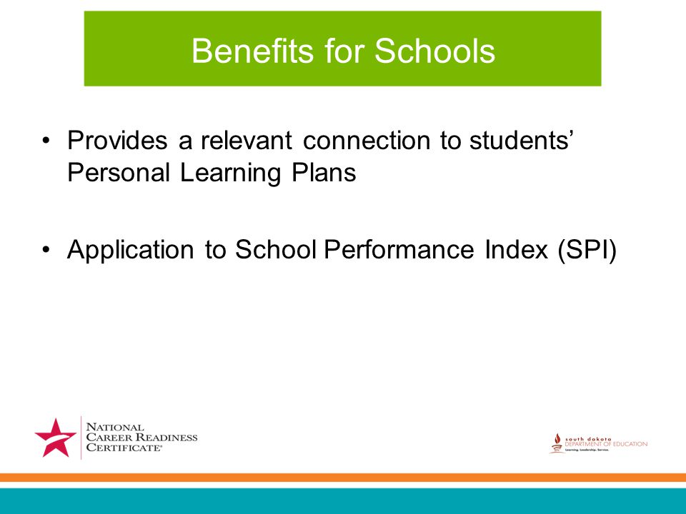 Benefits for Schools Provides a relevant connection to students' Personal Learning Plans Application to School Performance Index (SPI)