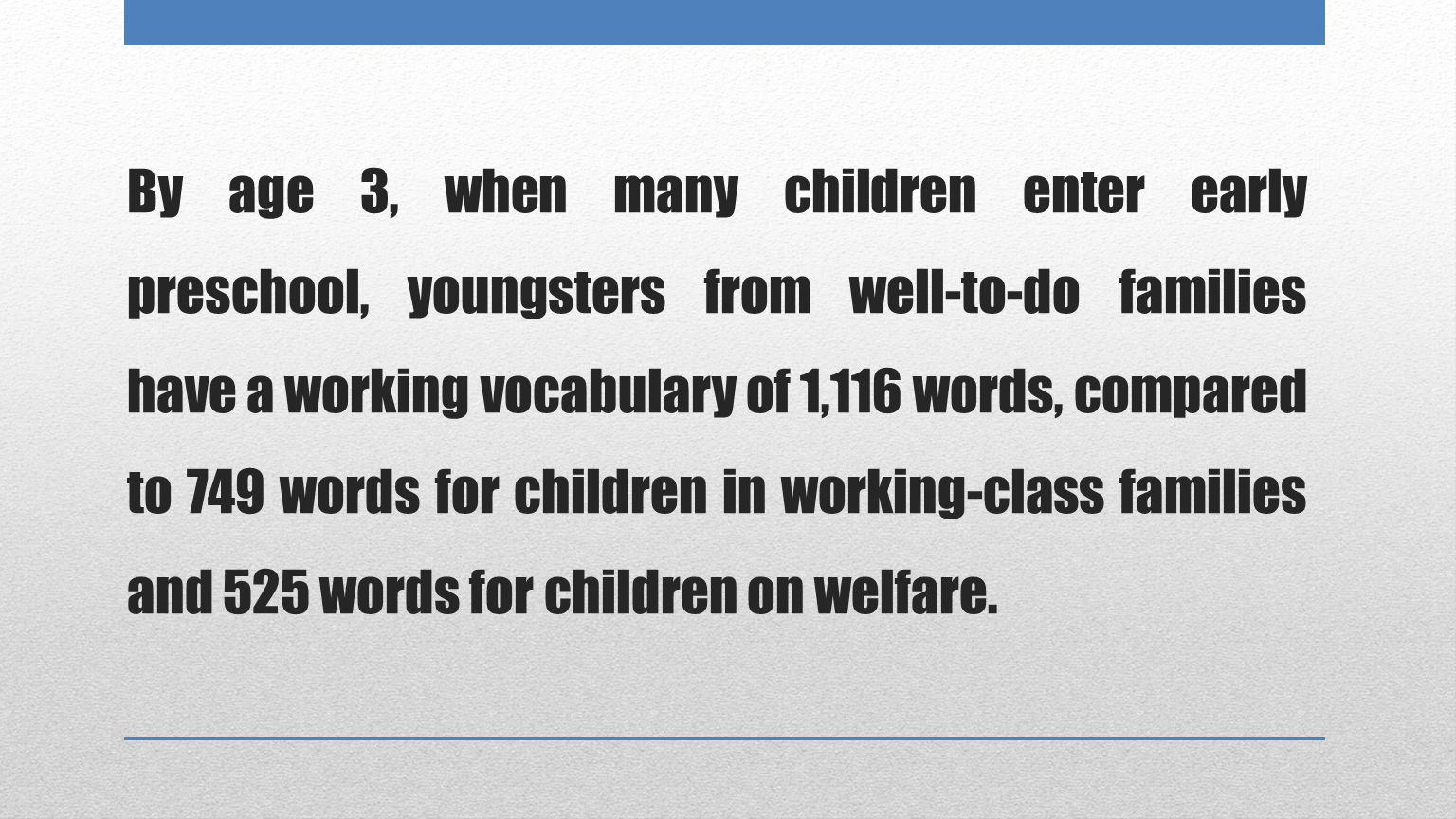 By age 3, when many children enter early preschool, youngsters from well-to-do families have a working vocabulary of 1,116 words, compared to 749 words for children in working-class families and 525 words for children on welfare.