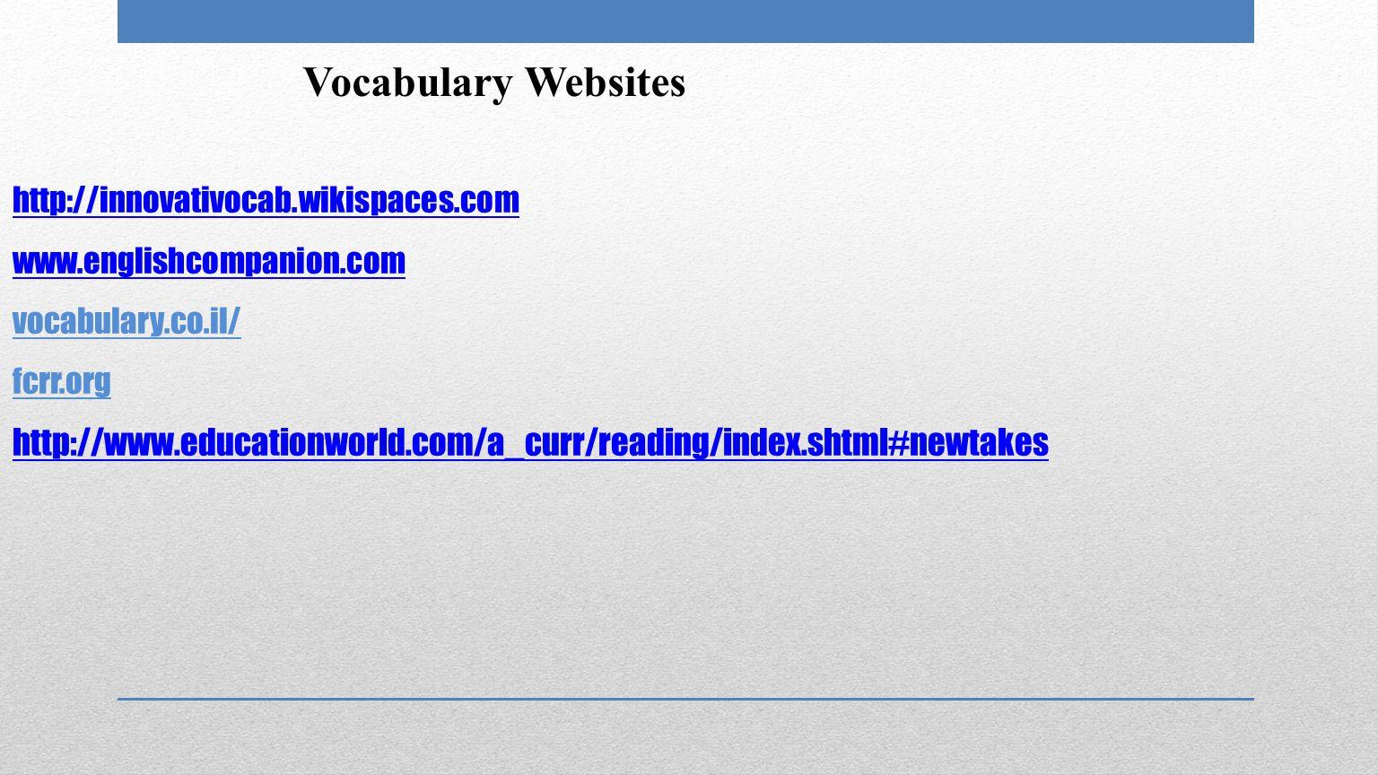 http://innovativocab.wikispaces.com www.englishcompanion.com http://innovativocab.wikispaces.com www.englishcompanion.com vocabulary.co.il/ fcrr.org http://www.educationworld.com/a_curr/reading/index.shtml#newtakes http://www.educationworld.com/a_curr/reading/index.shtml#newtakes Vocabulary Websites
