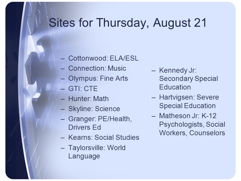 Sites for Thursday, August 21 –Cottonwood: ELA/ESL –Connection: Music –Olympus: Fine Arts –GTI: CTE –Hunter: Math –Skyline: Science –Granger: PE/Healt
