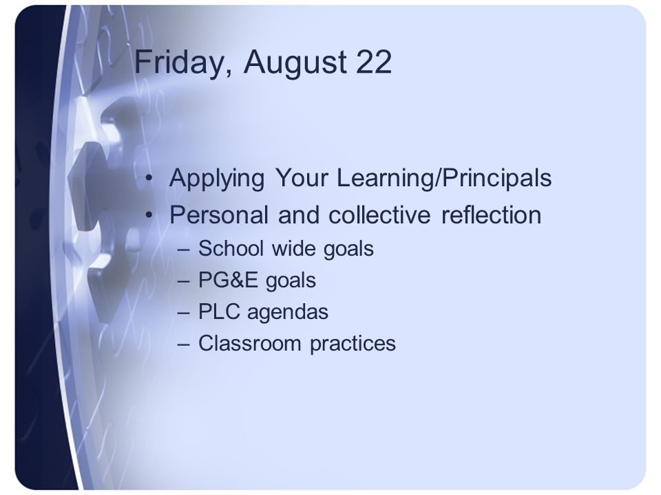 Friday, August 22 Applying Your Learning/Principals Personal and collective reflection –School wide goals –PG&E goals –PLC agendas –Classroom practice
