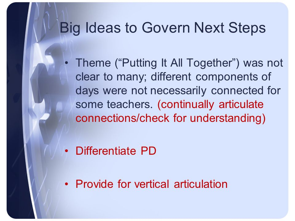 Big Ideas to Govern Next Steps Theme ( Putting It All Together ) was not clear to many; different components of days were not necessarily connected for some teachers.