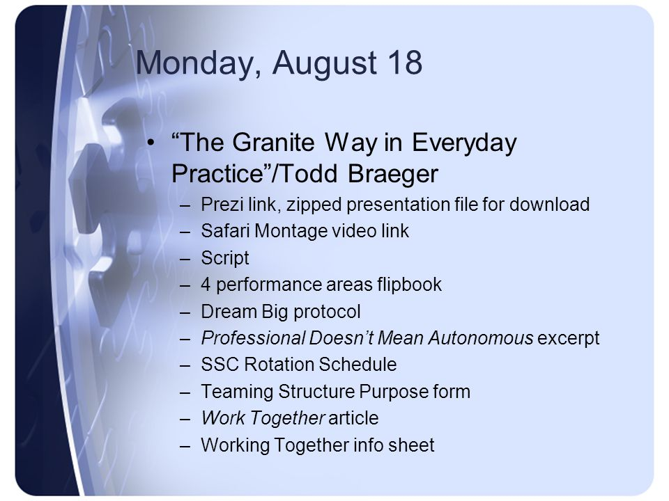 Monday, August 18 The Granite Way in Everyday Practice /Todd Braeger –Prezi link, zipped presentation file for download –Safari Montage video link –Script –4 performance areas flipbook –Dream Big protocol –Professional Doesn't Mean Autonomous excerpt –SSC Rotation Schedule –Teaming Structure Purpose form –Work Together article –Working Together info sheet