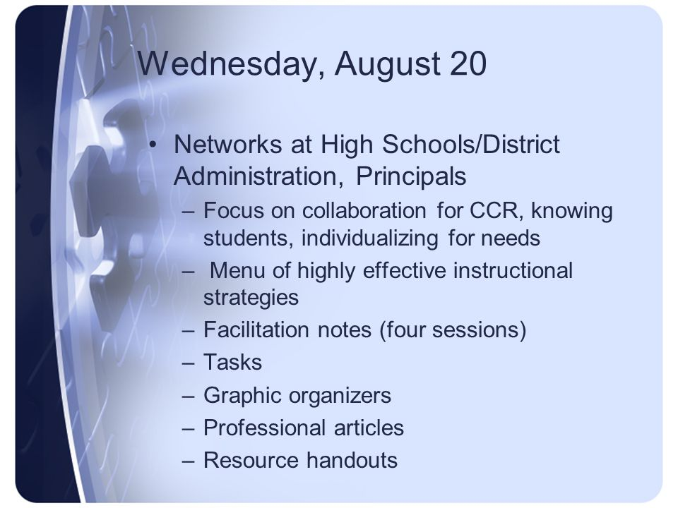 Wednesday, August 20 Networks at High Schools/District Administration, Principals –Focus on collaboration for CCR, knowing students, individualizing f