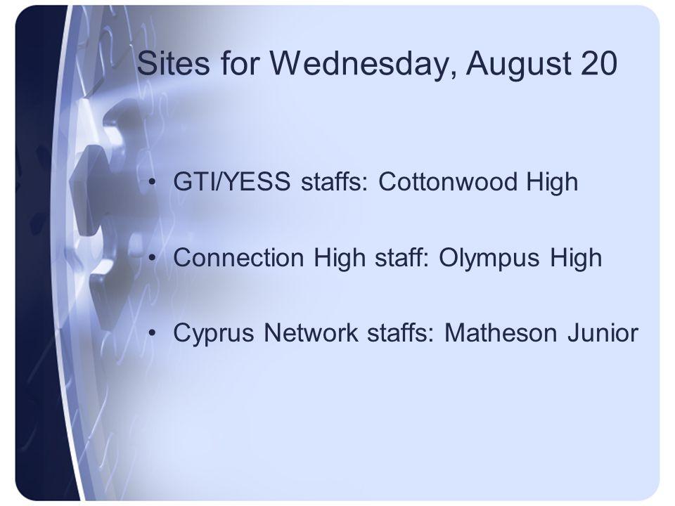 Sites for Wednesday, August 20 GTI/YESS staffs: Cottonwood High Connection High staff: Olympus High Cyprus Network staffs: Matheson Junior