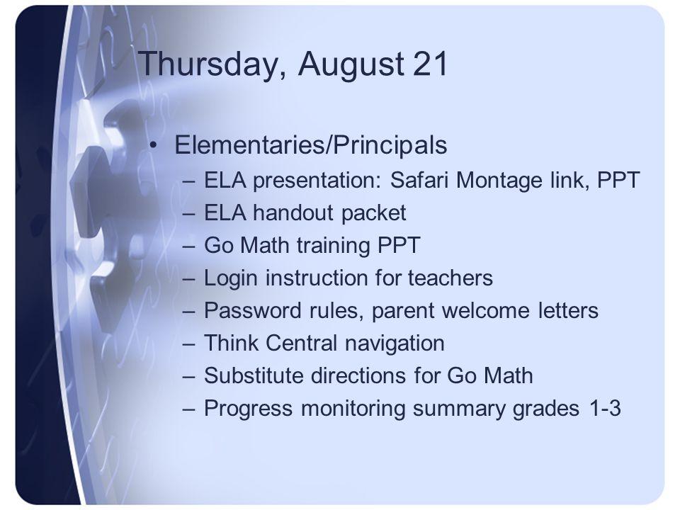 Thursday, August 21 Elementaries/Principals –ELA presentation: Safari Montage link, PPT –ELA handout packet –Go Math training PPT –Login instruction f