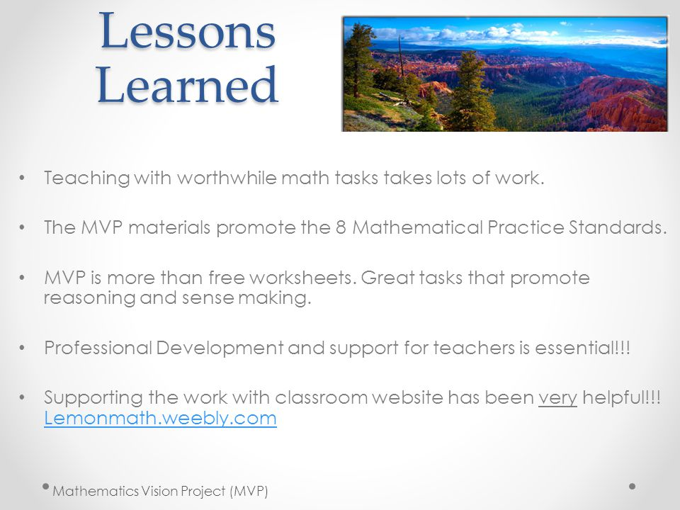 Lessons Learned Teaching with worthwhile math tasks takes lots of work. The MVP materials promote the 8 Mathematical Practice Standards. MVP is more t