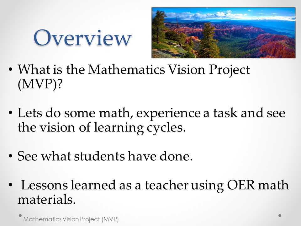 Overview What is the Mathematics Vision Project (MVP)? Lets do some math, experience a task and see the vision of learning cycles. See what students h
