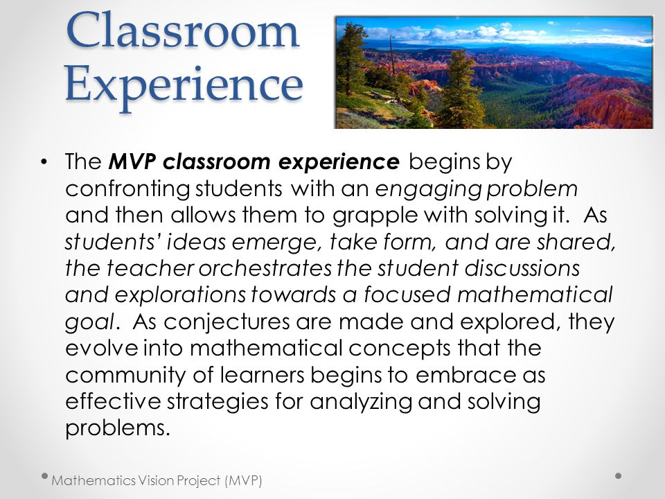 Classroom Experience The MVP classroom experience begins by confronting students with an engaging problem and then allows them to grapple with solving