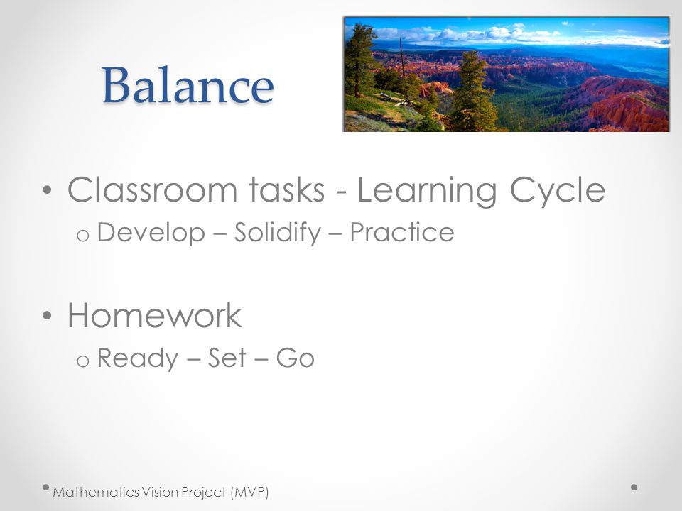 Balance Classroom tasks - Learning Cycle o Develop – Solidify – Practice Homework o Ready – Set – Go Mathematics Vision Project (MVP)