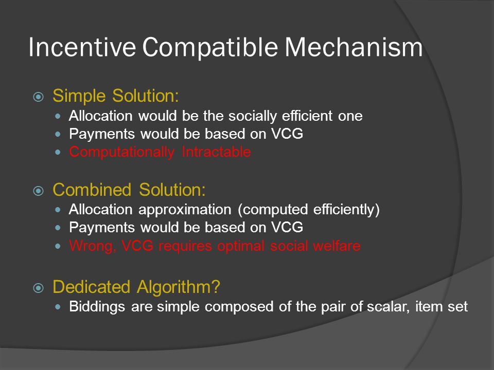 Incentive Compatible Mechanism  Simple Solution: Allocation would be the socially efficient one Payments would be based on VCG Computationally Intractable  Combined Solution: Allocation approximation (computed efficiently) Payments would be based on VCG Wrong, VCG requires optimal social welfare  Dedicated Algorithm.