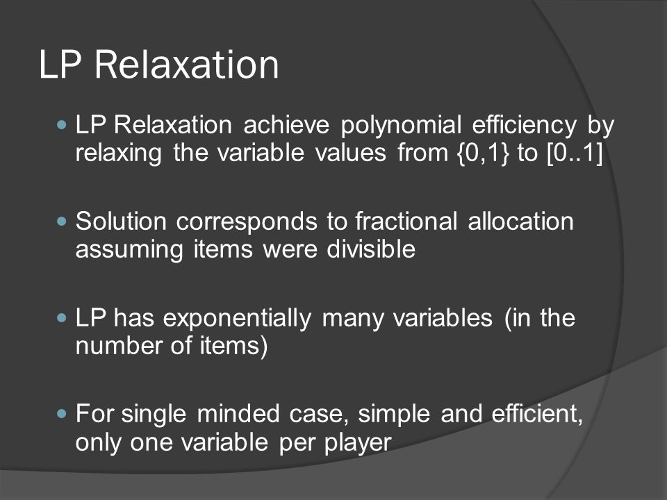 LP Relaxation LP Relaxation achieve polynomial efficiency by relaxing the variable values from {0,1} to [0..1] Solution corresponds to fractional allocation assuming items were divisible LP has exponentially many variables (in the number of items) For single minded case, simple and efficient, only one variable per player