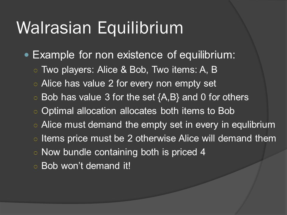 Walrasian Equilibrium Example for non existence of equilibrium: ○ Two players: Alice & Bob, Two items: A, B ○ Alice has value 2 for every non empty set ○ Bob has value 3 for the set {A,B} and 0 for others ○ Optimal allocation allocates both items to Bob ○ Alice must demand the empty set in every in equlibrium ○ Items price must be 2 otherwise Alice will demand them ○ Now bundle containing both is priced 4 ○ Bob won't demand it!