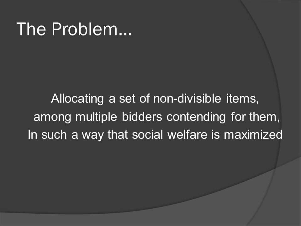 The Problem… Allocating a set of non-divisible items, among multiple bidders contending for them, In such a way that social welfare is maximized