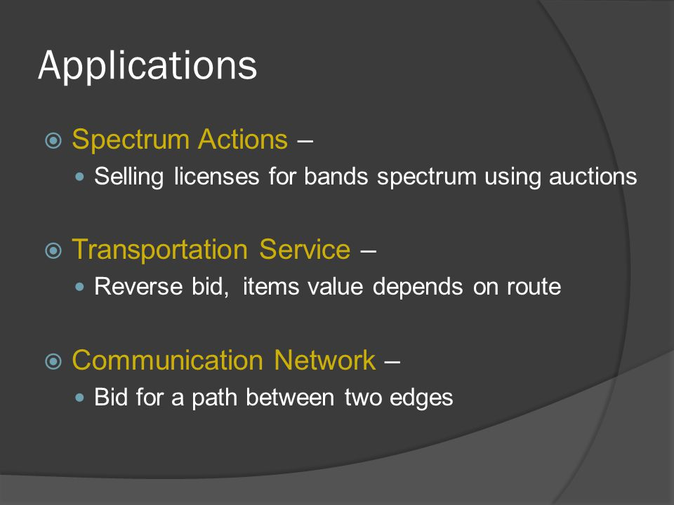 Applications  Spectrum Actions – Selling licenses for bands spectrum using auctions  Transportation Service – Reverse bid, items value depends on route  Communication Network – Bid for a path between two edges