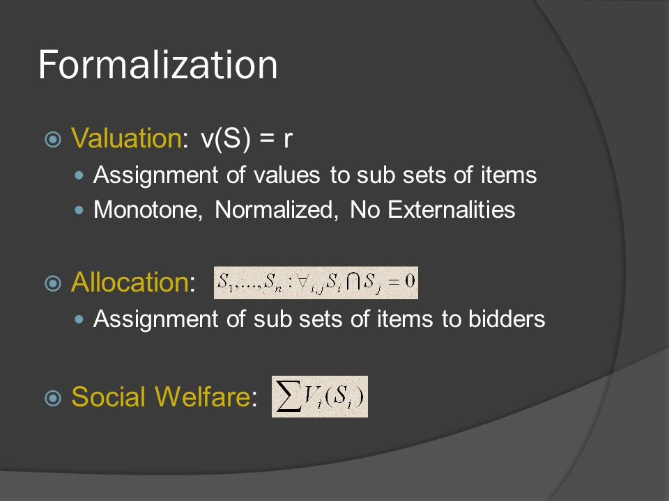 Formalization  Valuation: v(S) = r Assignment of values to sub sets of items Monotone, Normalized, No Externalities  Allocation: Assignment of sub sets of items to bidders  Social Welfare: