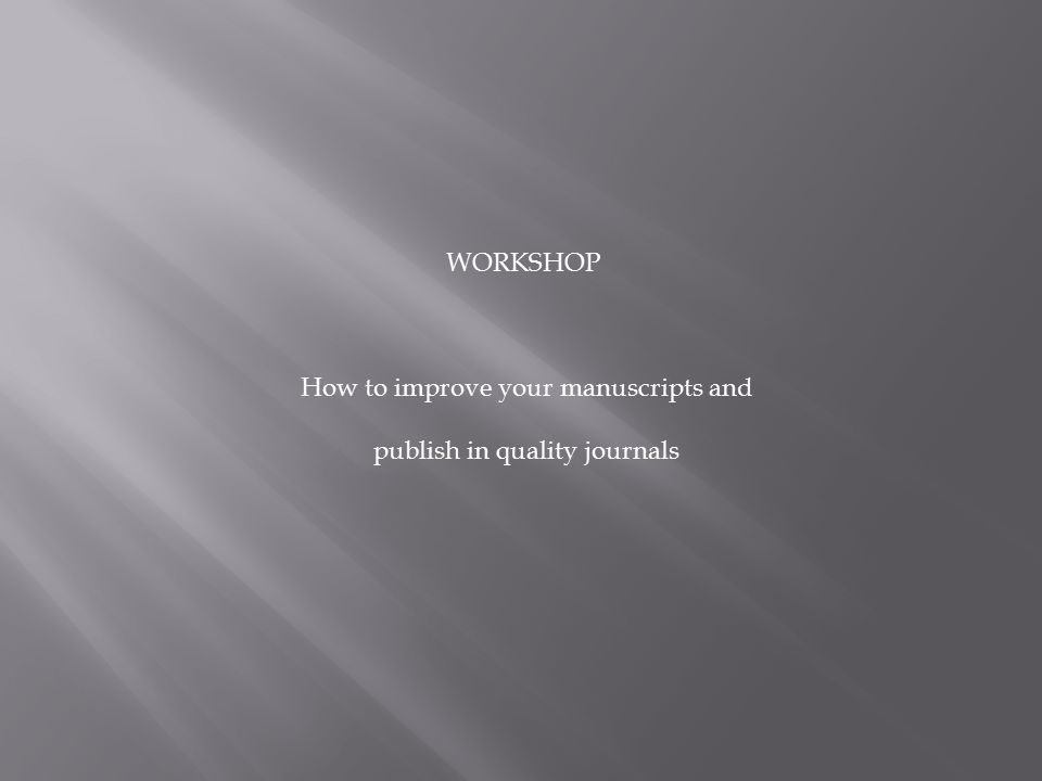 WORKSHOP How to improve your manuscripts and publish in quality journals