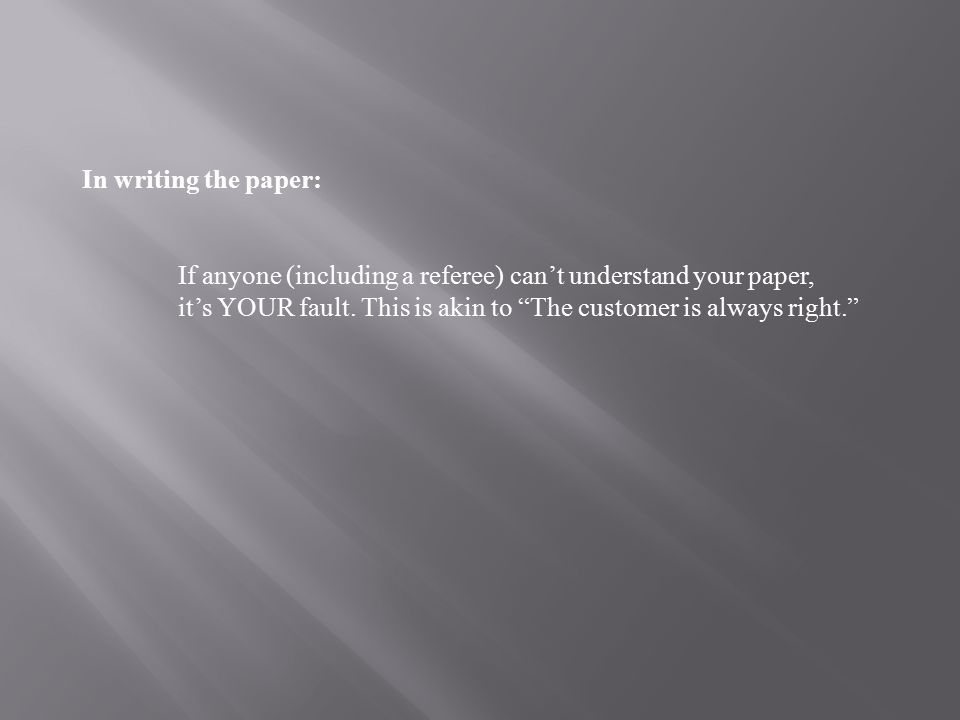 In writing the paper: If anyone (including a referee) can't understand your paper, it's YOUR fault.