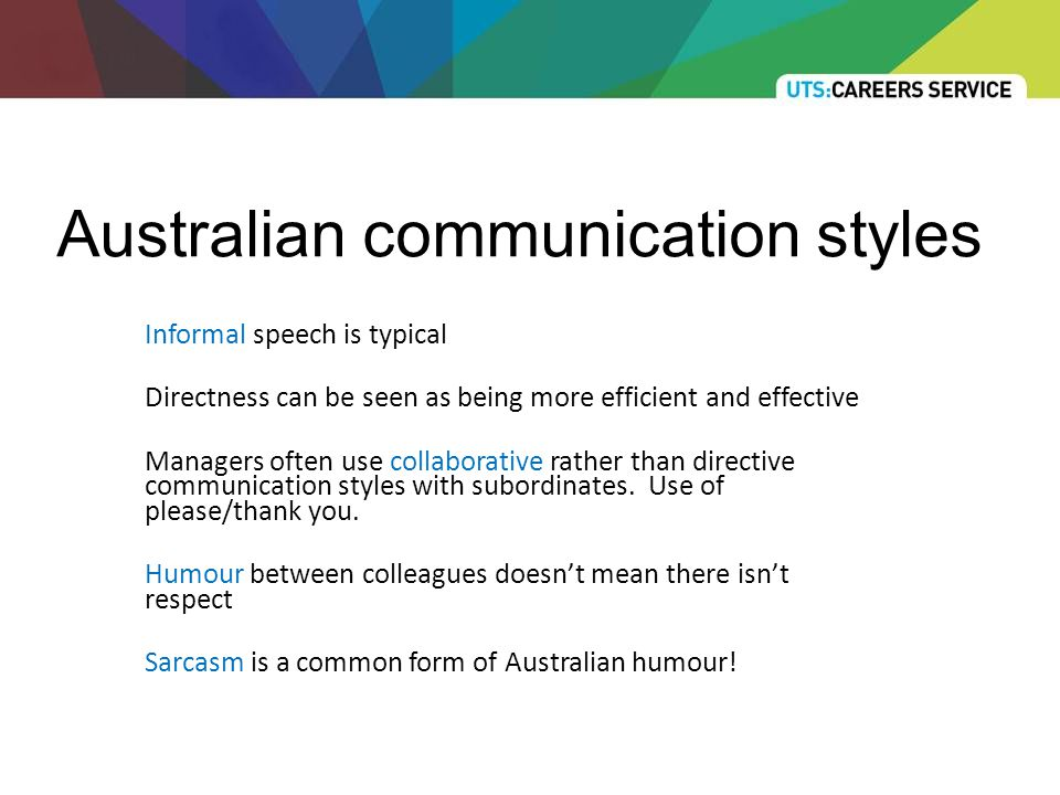 Australian communication styles Informal speech is typical Directness can be seen as being more efficient and effective Managers often use collaborative rather than directive communication styles with subordinates.