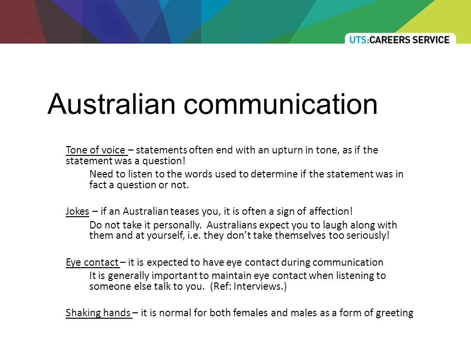 Australian communication Tone of voice – statements often end with an upturn in tone, as if the statement was a question.
