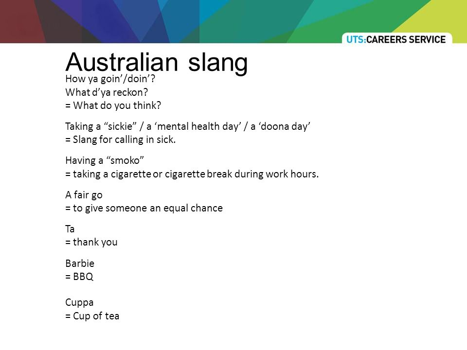 Australian slang How ya goin'/doin'. What d'ya reckon.