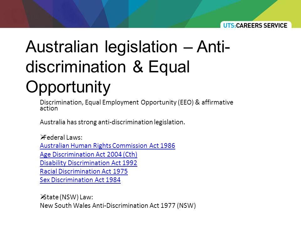 Australian legislation – Anti- discrimination & Equal Opportunity Discrimination, Equal Employment Opportunity (EEO) & affirmative action Australia has strong anti-discrimination legislation.
