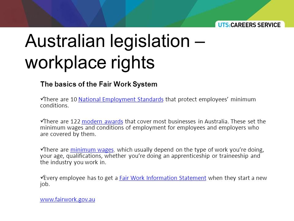 Australian legislation – workplace rights The basics of the Fair Work System There are 10 National Employment Standards that protect employees' minimum conditions.National Employment Standards There are 122 modern awards that cover most businesses in Australia.