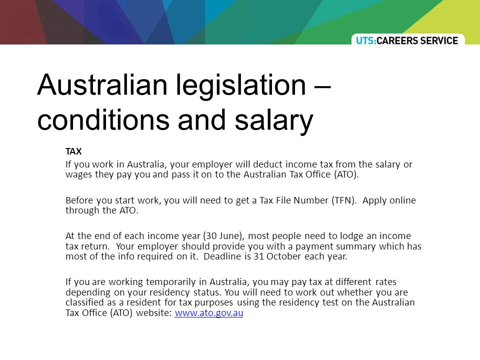 Australian legislation – conditions and salary TAX If you work in Australia, your employer will deduct income tax from the salary or wages they pay you and pass it on to the Australian Tax Office (ATO).