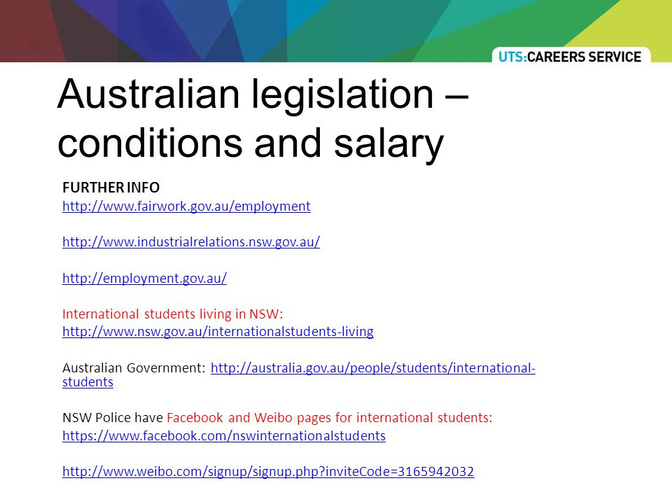 Australian legislation – conditions and salary FURTHER INFO http://www.fairwork.gov.au/employment http://www.industrialrelations.nsw.gov.au/ http://employment.gov.au/ International students living in NSW: http://www.nsw.gov.au/internationalstudents-living Australian Government: http://australia.gov.au/people/students/international- studentshttp://australia.gov.au/people/students/international- students NSW Police have Facebook and Weibo pages for international students: https://www.facebook.com/nswinternationalstudents http://www.weibo.com/signup/signup.php?inviteCode=3165942032