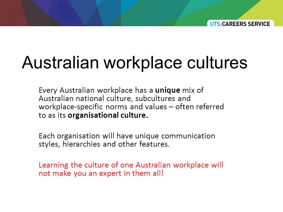 Australian workplace cultures Every Australian workplace has a unique mix of Australian national culture, subcultures and workplace-specific norms and values – often referred to as its organisational culture.