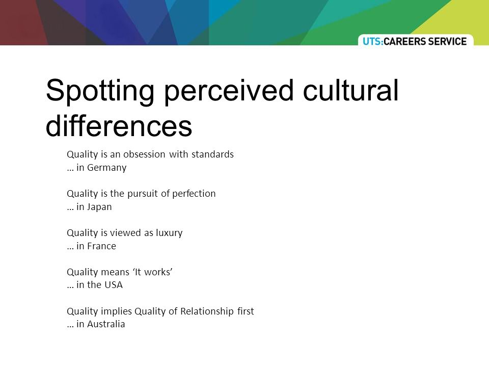 Spotting perceived cultural differences Quality is an obsession with standards … in Germany Quality is the pursuit of perfection … in Japan Quality is viewed as luxury … in France Quality means 'It works' … in the USA Quality implies Quality of Relationship first … in Australia