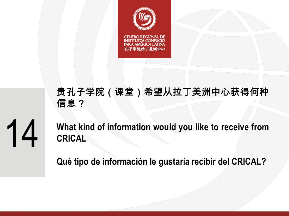 贵孔子学院(课堂)希望从拉丁美洲中心获得何种 信息? What kind of information would you like to receive from CRICAL Qué tipo de información le gustaría recibir del CRICAL.