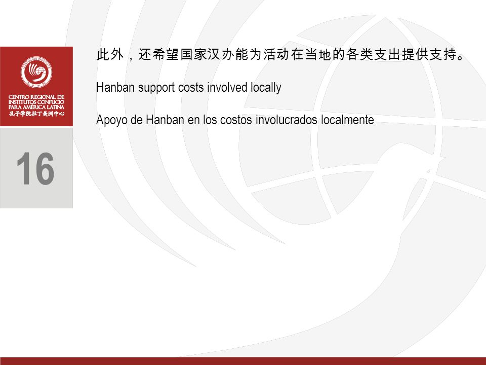 此外,还希望国家汉办能为活动在当地的各类支出提供支持。 Hanban support costs involved locally Apoyo de Hanban en los costos involucrados localmente 16
