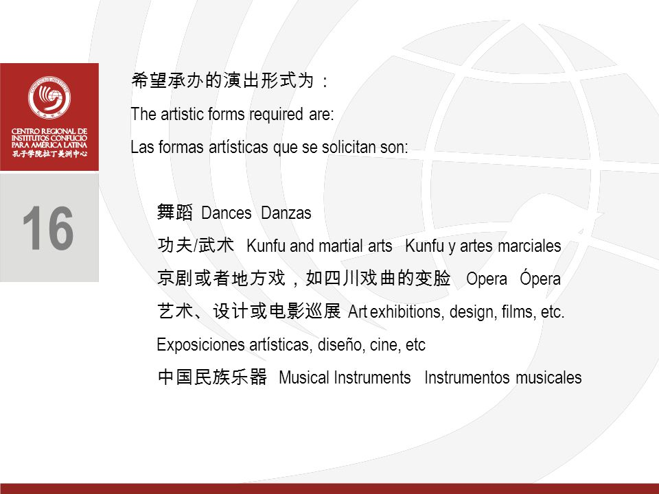 希望承办的演出形式为: The artistic forms required are: Las formas artísticas que se solicitan son: 舞蹈 Dances Danzas 功夫 / 武术 Kunfu and martial arts Kunfu y artes marciales 京剧或者地方戏,如四川戏曲的变脸 Opera Ópera 艺术、设计或电影巡展 Art exhibitions, design, films, etc.