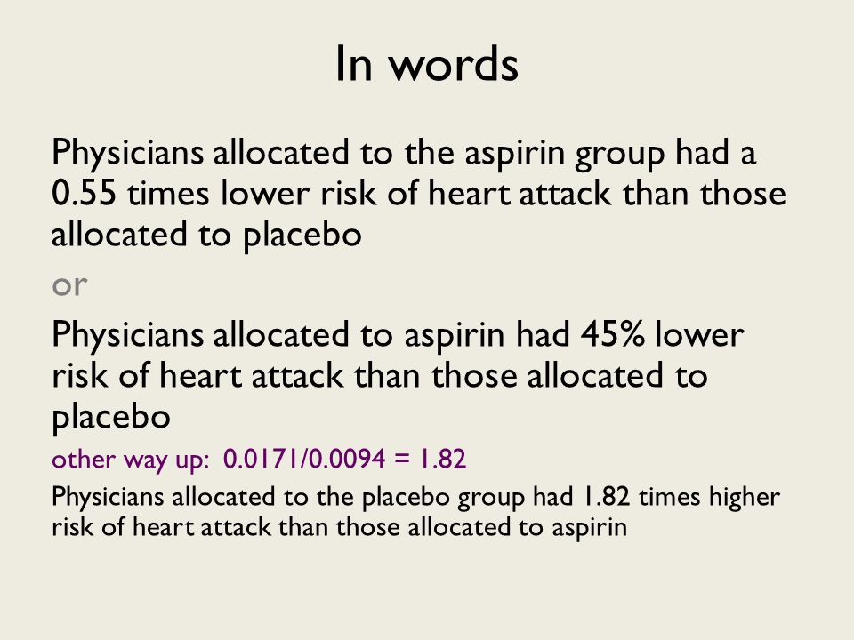 In words Physicians allocated to the aspirin group had a 0.55 times lower risk of heart attack than those allocated to placebo or Physicians allocated to aspirin had 45% lower risk of heart attack than those allocated to placebo other way up: 0.0171/0.0094 = 1.82 Physicians allocated to the placebo group had 1.82 times higher risk of heart attack than those allocated to aspirin
