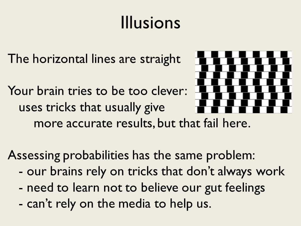 The horizontal lines are straight Your brain tries to be too clever: uses tricks that usually give more accurate results, but that fail here.