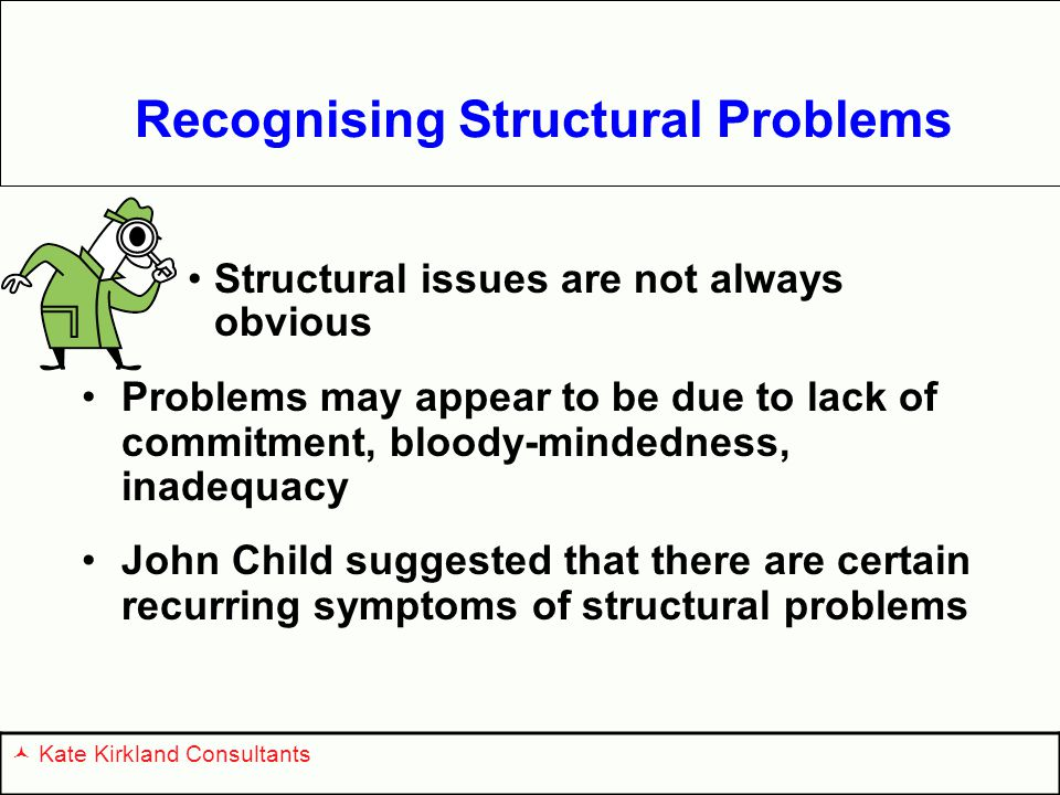 Recognising Structural Problems Structural issues are not always obvious Problems may appear to be due to lack of commitment, bloody-mindedness, inadequacy John Child suggested that there are certain recurring symptoms of structural problems Kate Kirkland Consultants