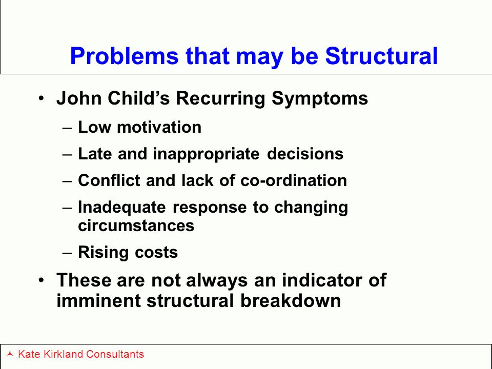 Problems that may be Structural John Child's Recurring Symptoms –Low motivation –Late and inappropriate decisions –Conflict and lack of co-ordination –Inadequate response to changing circumstances –Rising costs These are not always an indicator of imminent structural breakdown Kate Kirkland Consultants